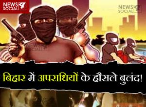 बिहार में अपराधियों के हौसले बुलंद!