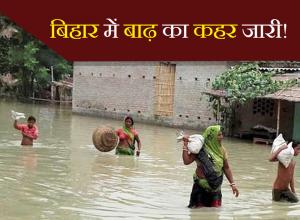 बिहार में बाढ़ का कहर जारी!