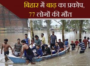 बिहार में बाढ़ का प्रकोप, 77 लोगों की मौत