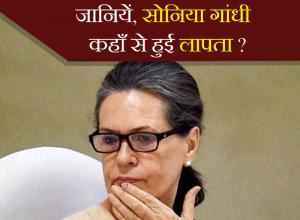 जानियें, सोनिया गांधी कहाँ से हुई लापता?