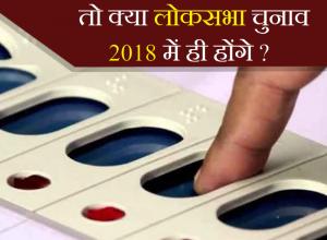 तो क्या लोकसभा चुनाव 2018 में ही होंगे?